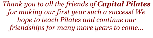 Thank you to all the friends of Capital Pilates for making our first year such a success! We hope to teach Pilates and continue our friendships for many more years to come...